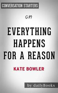 Everything Happens for a Reason:And Other Lies I've Loved by Kate Bowler   Conversation Starters