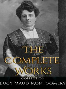 Lucy Maud Montgomery: The Complete Works