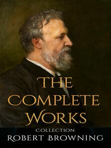 Robert Browning: The Complete Works