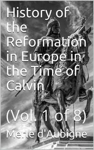 History of the Reformation in Europe in the Time of Calvin / Vol. 1 of 8
