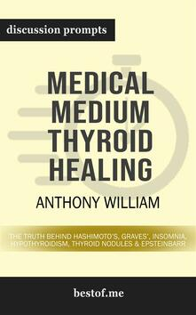"""Summary: """"Medical Medium Thyroid Healing: The Truth behind Hashimoto's, Graves', Insomnia, Hypothyroidism, Thyroid Nodules & Epstein-Barr"""" by Anthony William 