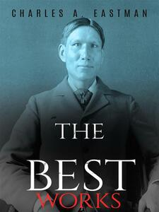 Charles A. Eastman: The Best Works