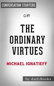 The Ordinary Virtues: Moral Order in a Divided Worldby Michael Ignatieff | Conversation Starters