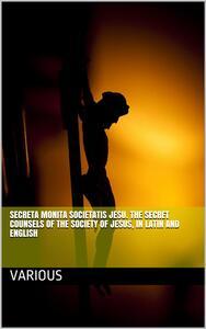 Secreta Monita Societatis Jesu. The Secret Counsels of the Society of Jesus, in Latin and English
