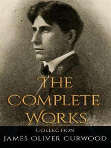 James Oliver Curwood: The Complete Works