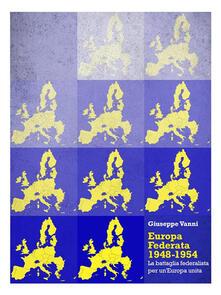 Europa Federata 1948-1954. La battaglia federalista per un'Europa unita - Giuseppe Vanni - ebook
