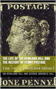 The Life of Sir Rowland Hill and the History of Penny Postage, Vol. I (of 2)