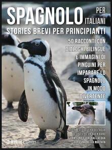 Spagnolo per italiani. Stories brevi per principianti. 50 racconti con dialoghi bilingue e immagini di pinguini per imparare lo spagnolo in modo divertente - Mobile Library - ebook