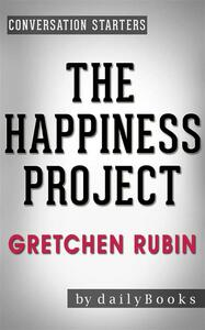 The Happiness Project:Or, Why I Spent a Year Trying to Sing in the Morning, Clean My Closets, Fight Right, Read Aristotle, and Generally Have More Fun by Gretchen Rubin | Conversation Starters