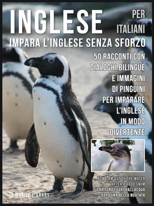 Image of Inglese per italiani. Impara l'inglese senza sforzo. 50 racconti con dialoghi bilingue e immagini di pinguini per imparare l'inglese in modo divertente