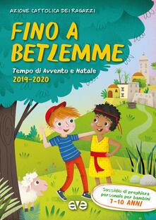 Fino a Betlemme. Tempo di Avvento e Natale 2019-2020. Vol. 2: Sussidio di preghiera personale per ragazzi 7-10 anni..pdf
