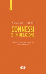 Libro Connessi e in relazione. Presente e futuro delle nostre vite al tempo della rete Anselmo Grotti