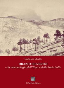 Libro Orazio Silvestri e la vulcanologia dell'Etna e delle Isole Eolie Guglielmo Manitta