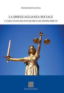 La diseguaglianza sociale. L'umile stato dei poveri privi dei propri diritti - Francesco Altea - copertina