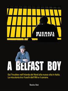 A Belfast boy. Dai Troubles nell'Irlanda del Nord alla nuova vita in Italia. La mia storia tra i fuochi dell'IRA e il carcere - Silvia Agogeri,Michael Phillips - ebook