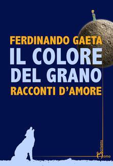 Il colore del grano. Racconti d'amore - Ferdinando Gaeta - copertina