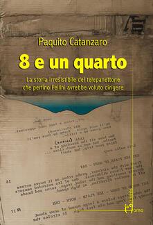 8 e un quarto. La storia irresistibile del telepanettone che perfino Fellini avrebbe voluto dirigere - Paquito Catanzaro - copertina