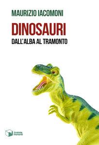 Dinosauri. Dall'alba al tramonto