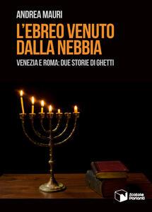 L' ebreo venuto dalla nebbia. Venezia e Roma: due storie di ghetti
