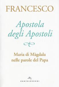 Apostola degli apostoli. Maria di Màgdala nelle parole del papa