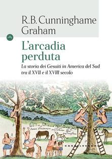 L' arcadia perduta. La storia dei gesuiti in America del Sud tra il XVII e il XVIII secolo - R. B. Cunninghame Graham - copertina
