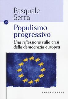 Populismo progressivo. Una riflessione sulla crisi della democrazia europea - Pasquale Serra - copertina
