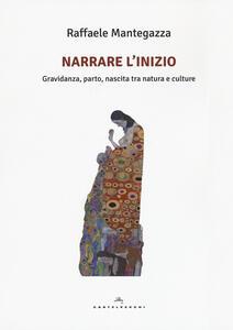 Libro Narrare l'inizio. Gravidanza, parto, nascita tra natura e culture Raffaele Mantegazza