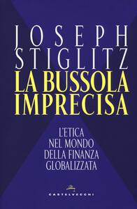 Libro La bussola imprecisa. L'etica nel mondo della finanza globalizzata Joseph E. Stiglitz