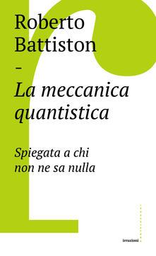 La meccanica quantistica. Spiegata a chi non ne sa nulla - Roberto Battiston - ebook