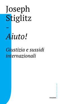 Aiuto! Giustizia e sussidi internazionali - Joseph E. Stiglitz,Roberta Arrigoni - ebook