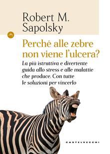 Perché alle zebre non viene l'ulcera? La più istruttiva e divertente guida allo stress e alle malattie che produce. Con tutte le soluzioni per vincerlo - Cristina Cavalli,Elena Riva,Robert M. Sapolsky - ebook