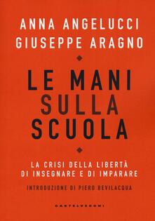 Le mani sulla scuola. La crisi della libertà di insegnare e di imparare - Anna Angelucci,Giuseppe Aragno - copertina