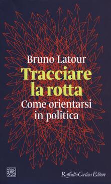 Tracciare la rotta. Come orientarsi in politica - Bruno Latour - copertina