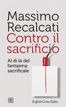 Contro il sacrificio. Al di là del fantasma sacrificale - Massimo Recalcati - ebook