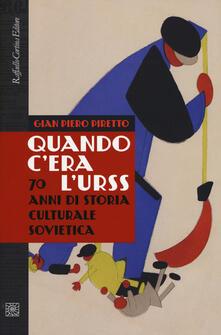 Quando c'era l'URSS. 70 anni di storia culturale sovietica - Gian Piero Piretto - copertina