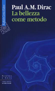 La bellezza come metodo. Saggi e riflessioni su fisica e matematica.pdf