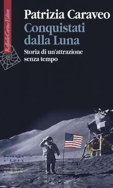 Conquistati dalla Luna. Storia di un'attrazione senza tempo - Patrizia Caraveo - copertina