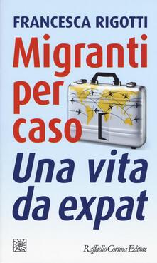 Migranti per caso. Una vita da expat - Francesca Rigotti - copertina