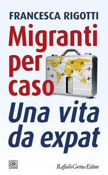 Migranti per caso. Una vita da expat - Francesca Rigotti - ebook