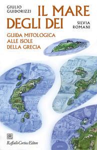 Libro Il mare degli dei. Guida mitologica alle isole della Grecia Giulio Guidorizzi Silvia Romani