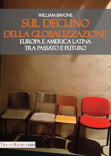 Sul declino della globalizzazione. Europa e America Latina tra passato e futuro - William Bavone - copertina