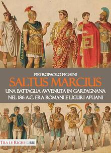 Saltus Marcius. Una battaglia avvenuta in Garfagnana nel 186 a.C. fra romani e liguri apuani - Pietropaolo Pighini - copertina