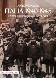Italia 1940-1945. Le storie di ieri e i ragazzi di oggi - Antonio Gioia - copertina