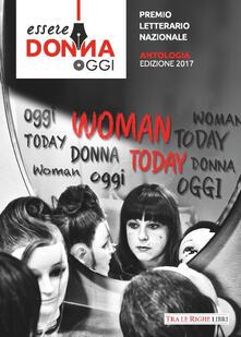 Essere donna oggi 2017. Antologia del premio letterario - copertina