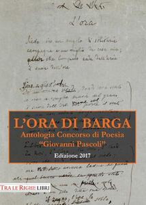L' ora di Barga. Antologia Premio «Giovanni Pascoli» 2017 - copertina