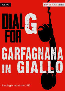 Dial G for Garfagnana in giallo. Antologia criminale 2017