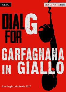 Dial G for Garfagnana in giallo. Antologia criminale 2017 - copertina
