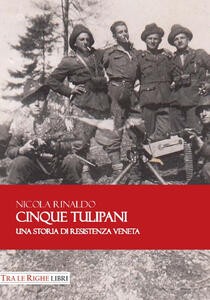 Cinque tulipani. Una storia di Resistenza veneta - Nicola Rinaldo - copertina