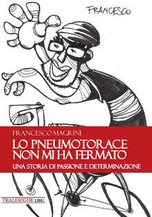 Lo pneumotorace non mi ha fermato. Una storia di passione e determinazione - Francesco Magrini - copertina