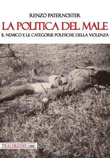 La politica del male. Il nemico e le categorie politiche della violenza - Renzo Paternoster - copertina